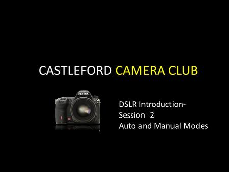 CASTLEFORD CAMERA CLUB DSLR Introduction- Session 2 Auto and Manual Modes.