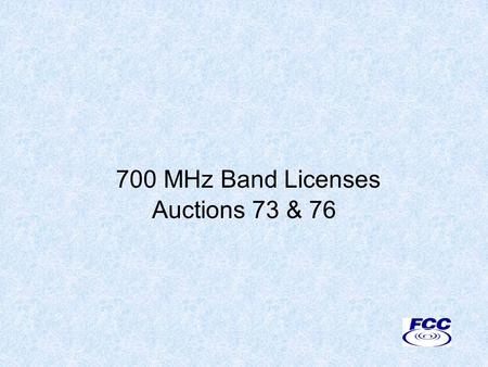 700 MHz Band Licenses Auctions 73 & 76. Disclaimer Nothing herein is intended to supersede any provision of the Commission's rules or public notices.