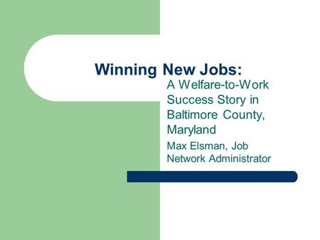 Winning New Jobs: A Welfare-to-Work Success Story in Baltimore County, Maryland Max Elsman, Job Network Administrator.