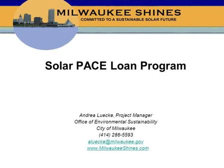 Solar PACE Loan Program Andrea Luecke, Project Manager Office of Environmental Sustainability City of Milwaukee (414) 286-5593