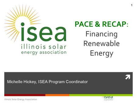  PACE & RECAP: Financing Renewable Energy Michelle Hickey, ISEA Program Coordinator Illinois Solar Energy Association 1.