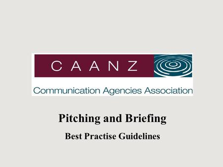 Pitching and Briefing Best Practise Guidelines. C A A N Z An industry association (formerly the AAA) representing advertising, media, direct, interactive.