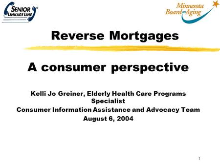 1 Reverse Mortgages A consumer perspective Kelli Jo Greiner, Elderly Health Care Programs Specialist Consumer Information Assistance and Advocacy Team.
