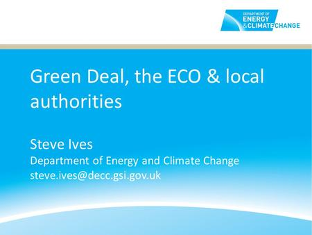 Green Deal, the ECO & local authorities Steve Ives Department of Energy and Climate Change