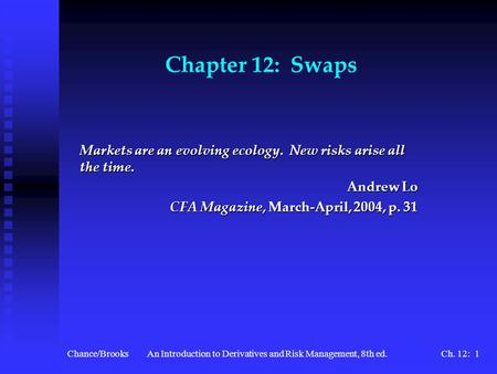 Chance/BrooksAn Introduction to Derivatives and Risk Management, 8th ed.Ch. 12: 1 Chapter 12: Swaps Markets are an evolving ecology. New risks arise all.