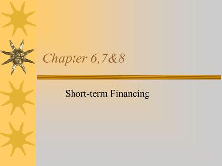 Chapter 6,7&8 Short-term Financing Introduction  Long-term financing is normally used to fund plant and equipment acquisition or other long- term investments.