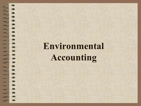Environmental Accounting. Discussion Environmental Accounting Overview –What is environmental accounting –Why do environmental accounting –What is an.