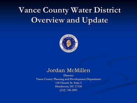 Vance County Water District Overview and Update Jordan McMillen Director Vance County Planning and Development Department 156 Church St. Suite 3 Henderson,