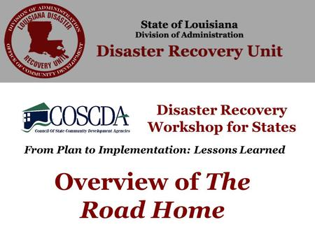 Disaster Recovery Workshop for States From Plan to Implementation: Lessons Learned Overview of The Road Home.