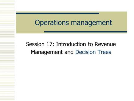 Operations management Session 17: Introduction to Revenue Management and Decision Trees.