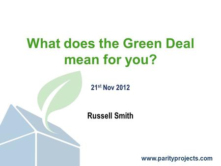 Www.parityprojects.com What does the Green Deal mean for you? 21 st Nov 2012 Russell Smith.