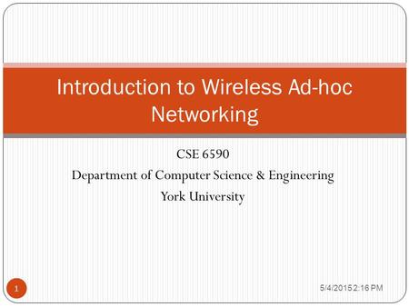 CSE 6590 Department of Computer Science & Engineering York University 1 Introduction to Wireless Ad-hoc Networking 5/4/2015 2:17 PM.