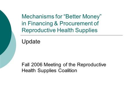 "Mechanisms for ""Better Money"" in Financing & Procurement of Reproductive Health Supplies Update Fall 2006 Meeting of the Reproductive Health Supplies Coalition."