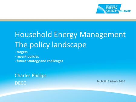Household Energy Management The policy landscape - targets - recent policies - future strategy and challenges Charles Phillips DECC Ecobuild 2 March 2010.