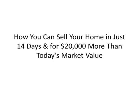 How You Can Sell Your Home in Just 14 Days & for $20,000 More Than Today's Market Value.