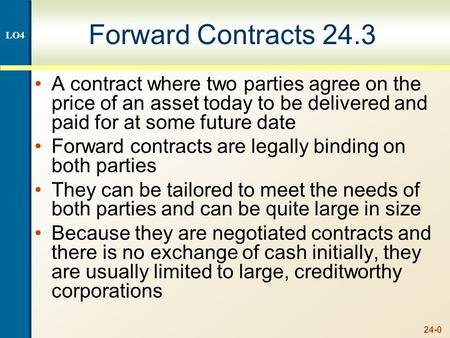 24-0 Forward Contracts 24.3 A contract where two parties agree on the price of an asset today to be delivered and paid for at some future date Forward.