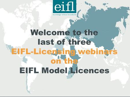 Welcome to the last of three EIFL-Licensing webinars on the EIFL Model Licences.