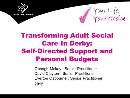 Transforming Adult Social Care In Derby: Self-Directed Support and Personal Budgets Oonagh Mckay : Senior Practitioner David Clayton : Senior Practitioner.