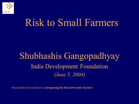 Risk to Small Farmers Shubhashis Gangopadhyay India Development Foundation (June 5, 2004) Prepared for the conference on Integrating the Rural Poor into.