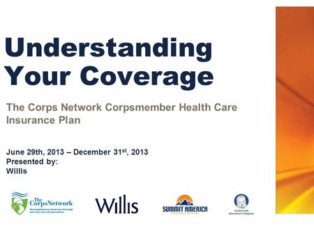 Understanding Your Coverage The Corps Network Corpsmember Health Care Insurance Plan June 29th, 2013 – December 31 st, 2013 Presented by: Willis.