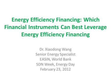 Energy Efficiency Financing: Which Financial Instruments Can Best Leverage Energy Efficiency Financing Dr. Xiaodong Wang Senior Energy Specialist EASIN,
