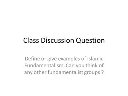 Class Discussion Question Define or give examples of Islamic Fundamentalism. Can you think of any other fundamentalist groups ?