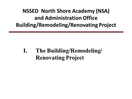 I.The Building/Remodeling/ Renovating Project NSSED North Shore Academy (NSA) and Administration Office Building/Remodeling/Renovating Project.