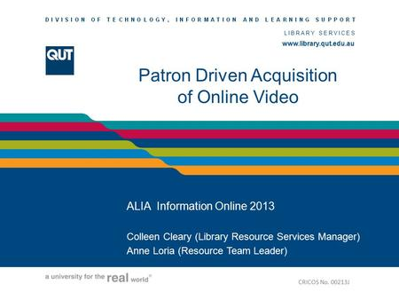 Www.library.qut.edu.au LIBRARY SERVICES www.library.qut.edu.au Patron Driven Acquisition of Online Video ALIA Information Online 2013 Colleen Cleary (Library.