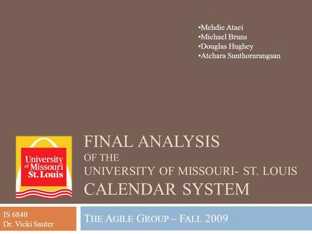 FINAL ANALYSIS OF THE UNIVERSITY OF MISSOURI- ST. LOUIS CALENDAR SYSTEM T HE A GILE G ROUP – F ALL 2009 Mehdie Ataei Michael Bruns Douglas Hughey Atchara.