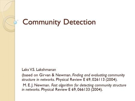 Community Detection Laks V.S. Lakshmanan (based on Girvan & Newman. Finding and evaluating community structure in networks. Physical Review E 69, 026113.