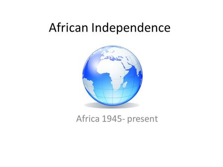 African Independence Africa 1945- present.