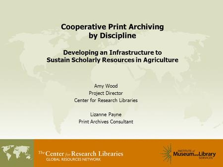 Cooperative Print Archiving by Discipline Developing an Infrastructure to Sustain Scholarly Resources in Agriculture Amy Wood Project Director Center for.