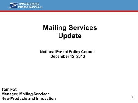 Mailing Services Update 1 National Postal Policy Council December 12, 2013 Tom Foti Manager, Mailing Services New Products and Innovation.