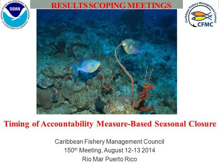 Caribbean Fishery Management Council 150 th Meeting, August 12-13 2014 Rio Mar Puerto Rico RESULTS SCOPING MEETINGS Timing of Accountability Measure-Based.