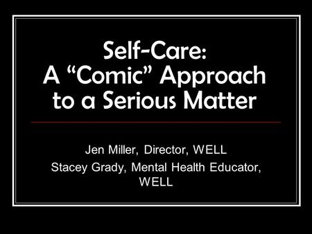 "Self-Care: A ""Comic"" Approach to a Serious Matter Jen Miller, Director, WELL Stacey Grady, Mental Health Educator, WELL."
