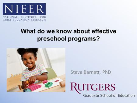 What do we know about effective preschool programs? Steve Barnett, PhD.