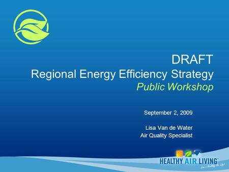 DRAFT Regional Energy Efficiency Strategy Public Workshop September 2, 2009 Lisa Van de Water Air Quality Specialist.