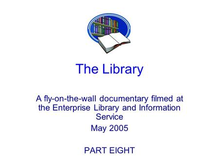 The Library A fly-on-the-wall documentary filmed at the Enterprise Library and Information Service May 2005 PART EIGHT.