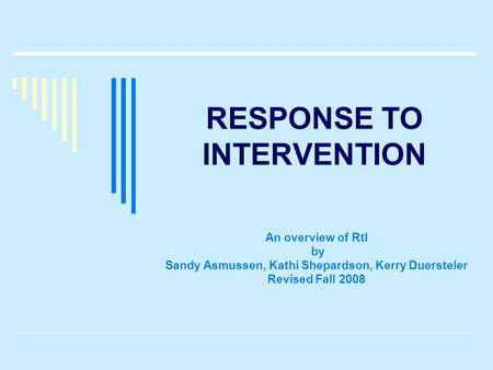 RESPONSE TO INTERVENTION An overview of RtI by Sandy Asmussen, Kathi Shepardson, Kerry Duersteler Revised Fall 2008.
