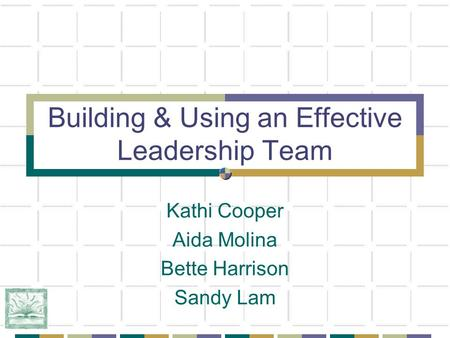 Building & Using an Effective Leadership Team Kathi Cooper Aida Molina Bette Harrison Sandy Lam.