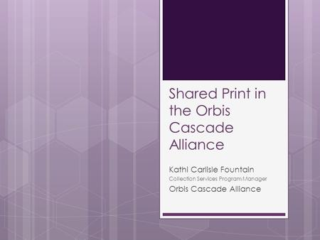 Shared Print in the Orbis Cascade Alliance Kathi Carlisle Fountain Collection Services Program Manager Orbis Cascade Alliance.