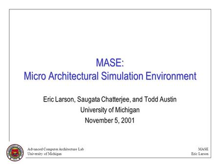 Advanced Computer Architecture Lab University of Michigan MASE Eric Larson MASE: Micro Architectural Simulation Environment Eric Larson, Saugata Chatterjee,