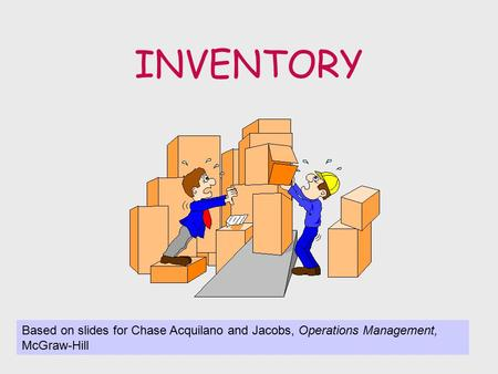 INVENTORY Based on slides for Chase Acquilano and Jacobs, Operations Management, McGraw-Hill.