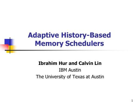 1 Adaptive History-Based Memory Schedulers Ibrahim Hur and Calvin Lin IBM Austin The University of Texas at Austin.