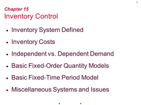 1 Chapter 15 Inventory Control  Inventory System Defined  Inventory Costs  Independent vs. Dependent Demand  Basic Fixed-Order Quantity Models  Basic.