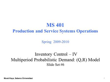 Murat Kaya, Sabancı Üniversitesi 1 MS 401 Production and Service Systems Operations Spring 2009-2010 Inventory Control – IV Multiperiod Probabilistic Demand: