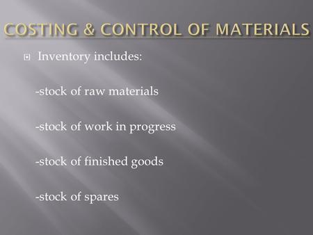  Inventory includes: -stock of raw materials -stock of work in progress -stock of finished goods -stock of spares.