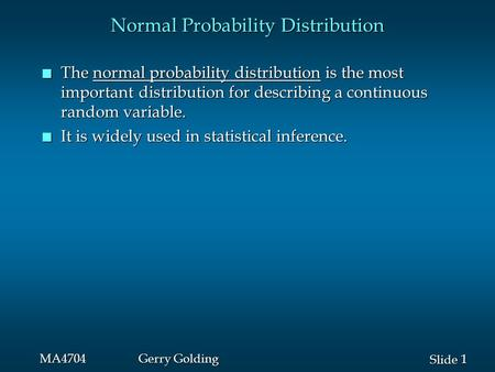 1 1 Slide MA4704Gerry Golding Normal Probability Distribution n The normal probability distribution is the most important distribution for describing a.