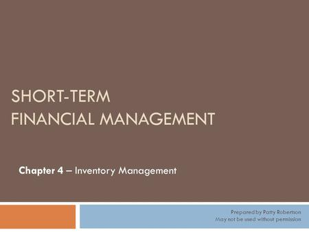 SHORT-TERM FINANCIAL MANAGEMENT Chapter 4 – Inventory Management Prepared by Patty Robertson May not be used without permission.