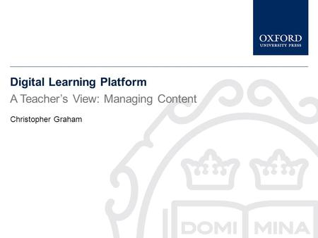 Digital Learning Platform A Teacher's View: Managing Content Christopher Graham.
